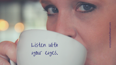 Listen with your eyes.